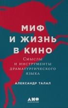 Александр Талал - Миф и жизнь в кино. Смыслы и инструменты драматургического языка