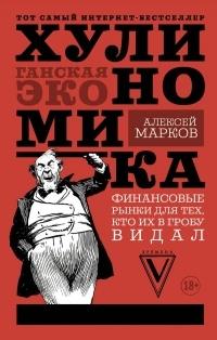 Алексей Марков - Хулиномика: Хулиганская экономика. Финансовые рынки для тех, кто их в гробу видал