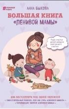 Анна Быкова - Большая книга «ленивой мамы» (сборник)