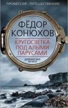 Федор Конюхов - Кругосветка под алыми парусами. Дневниковые записи