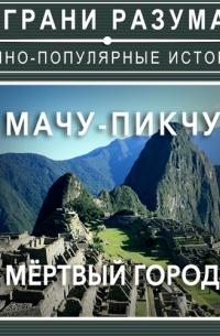 Анатолий Стрельцов - Мачу-Пикчу. Мёртвый город