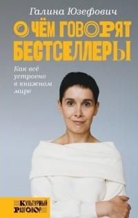 Галина Юзефович - О чем говорят бестселлеры. Как всё устроено в книжном мире