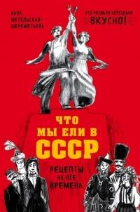 Инна Метельская-Шереметьева - Что мы ели в СССР. Рецепты на все времена