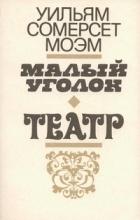 Уильям Сомерсет Моэм - Малый уголок. Театр (сборник)