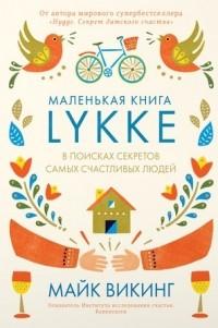 Майк Викинг - Маленькая книга Lykke. В поисках секретов самых счастливых людей