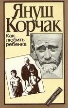 Януш Корчак - Как любить ребенка. Книга о воспитании