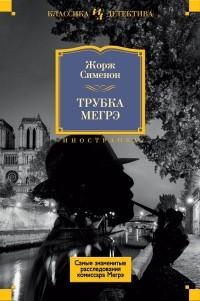 Жорж Сименон - Трубка Мегрэ. Самые знаменитые расследования комиссара Мегрэ (сборник)