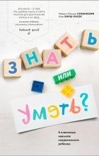 Кэти Хирш-Пасек, Роберта Михник Голинкофф - Знать или уметь? 6 ключевых навыков современного ребенка