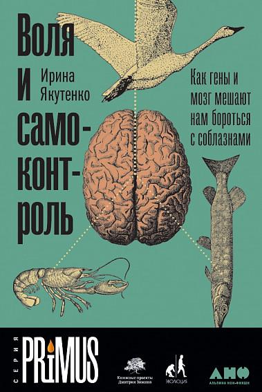 «Воля и самоконтроль. Как гены и мозг мешают нам бороться с соблазнами» Ирина Якутенко
