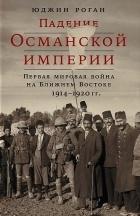 Юджин Роган - Падение Османской империи. Первая мировая война на Ближнем Востоке, 1914–1920 гг.
