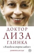 """Елизавета Глинка - Доктор Лиза Глинка: """"Я всегда на стороне слабого"""". Дневники, беседы"""