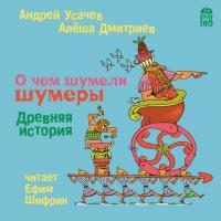 Андрей Усачёв - О чем шумели шумеры. Древняя история
