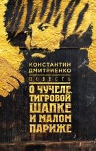 Константин Дмитриенко - Повесть о чучеле, Тигровой Шапке и Малом Париже