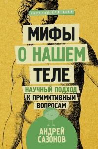 Андрей Сазонов - Мифы о нашем теле: научный подход к примитивным вопросам