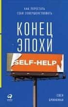 Свен Бринкман - Конец эпохи self-help. Как перестать себя совершенствовать