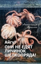 Анастасия Ерохина - Айгу! Они не едят личинок шелкопряда!