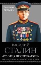 Сталин Василий Иосифович - «От отца не отрекаюсь!» Запрещенные мемуары сына Вождя