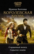 Котова Ирина Владимировна - Королевская кровь. Сорванный венец. Скрытое пламя