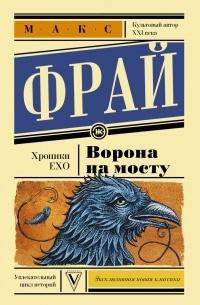 Макс Фрай - Хроники Ехо. Ворона на мосту