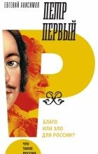 Евгений Анисимов - Петр Первый: благо или зло для России?