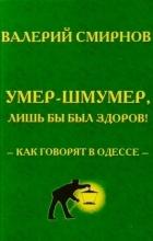 Валерий Смирнов - Умер-шмумер, лишь бы был здоров! Как говорят в Одессе
