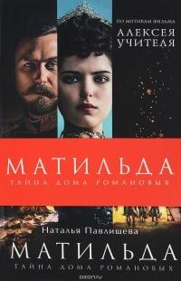 Наталья Павлищева - Матильда. Тайна Дома Романовых