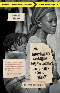 Филипп Гуревич - Мы вынуждены сообщить вам, что завтра нас и нашу семью убьют. Истории из Руанды