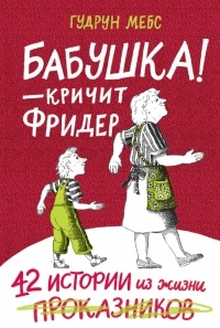 Гудрун Мёбс - Бабушка! - кричит Фридер. 42 истории из жизни проказников (сборник)