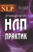 - Сертификационный курс НЛП-Практик. Учебное пособие