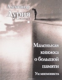 Александр Лурия - Маленькая книжка о большой памяти