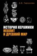 А.В. Тарханова - История керамики: Неолит и Древний мир
