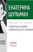 Екатерина Шульман - Краткая история политического насилия