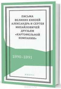 - Письма великих князей Александра и Сергея Михайловичей друзьям «Картофельной компании». 1890–1891