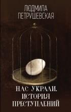 Людмила Петрушевская - Нас украли. История преступлений