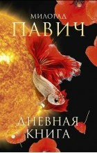 Милорад Павич - Дневная книга (сборник)
