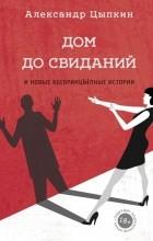 Александр Цыпкин - Дом до свиданий и новые беспринцыпные истории
