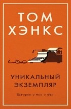 Том Хэнкс - Уникальный экземпляр. Истории о том о сём (сборник)