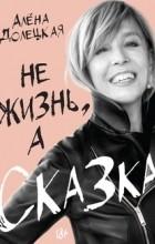 Алена Долецкая - Не жизнь, а сказка