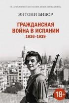 Энтони Бивор - Гражданская война в Испании 1936-1939