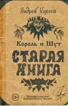 Андрей Князев - Король и Шут. Старая книга