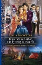 Ольга Коробкова - Таинственный отбор, или Русские не сдаются