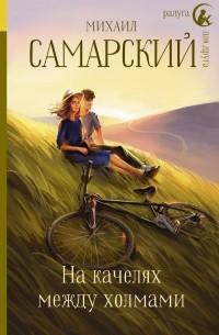 Михаил Самарский - На качелях между холмами