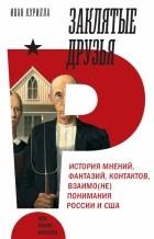 Иван Курилла - Заклятые друзья. История мнений, фантазий, контактов, взаимо(не)понимания России и США