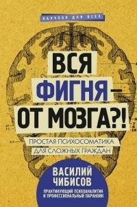 Василий Чибисов - Вся фигня - от мозга?! Простая психосоматика для сложных граждан