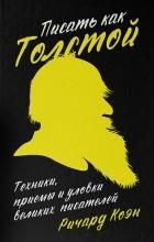 Ричард Коэн — Писать как Толстой. Техники, приемы и уловки великих писателей