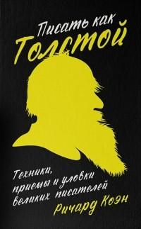 Ричард Коэн - Писать как Толстой. Техники, приемы и уловки великих писателей