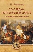 Чернявский С.Н. - По следам исчезнувших царств. От Македонии до Индии