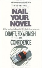 Roz Morris - Nail Your Novel: Why Writers Abandon Books and How You Can Draft, Fix and Finish With Confidence