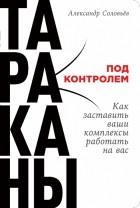 Александр Соловьев - Тараканы под контролем. Как заставить ваши комплексы работать на вас