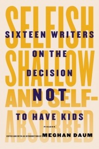 Meghan Daum - Selfish, Shallow, and Self-Absorbed: Sixteen Writers on The Decision Not To Have Kids